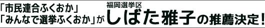 「市民連合ふくおか」「みんなで選挙ふくおか」が福岡選挙区・しばた雅子の推薦決定!